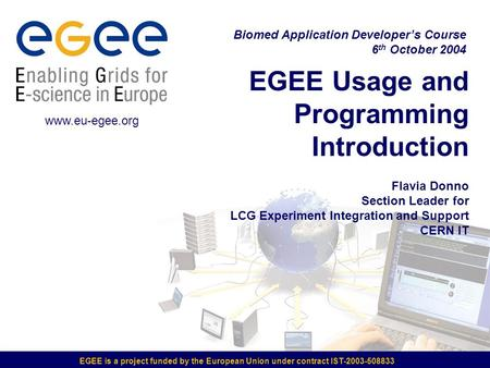 EGEE is a project funded by the European Union under contract IST-2003-508833 EGEE Usage and <strong>Programming</strong> <strong>Introduction</strong> Flavia Donno Section Leader for LCG.
