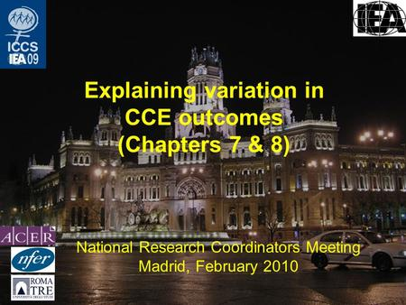 Explaining variation in CCE outcomes (Chapters 7 & 8) National Research Coordinators Meeting Madrid, February 2010.