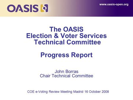 The OASIS Election & Voter Services Technical Committee Progress Report John Borras Chair Technical Committee COE e-Voting Review Meeting Madrid 16 October.