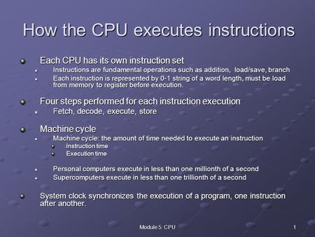1Module 5: CPU How the CPU executes instructions Each CPU has its own instruction set Instructions are fundamental operations such as addition, load/save,
