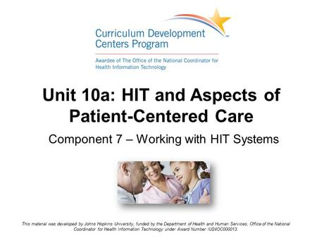 Unit 10a: HIT and Aspects of Patient-Centered Care Component 7 – Working with HIT Systems This material was developed by Johns Hopkins University, funded.