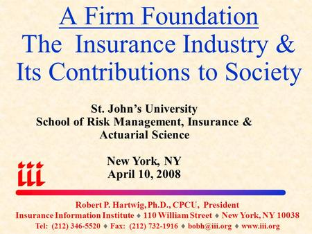 A Firm Foundation The Insurance Industry & Its Contributions to Society Robert P. Hartwig, Ph.D., CPCU, President Insurance Information Institute  110.