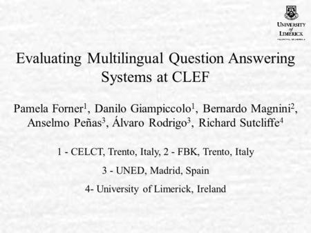 Evaluating Multilingual Question Answering Systems at CLEF Pamela Forner 1, Danilo Giampiccolo 1, Bernardo Magnini 2, Anselmo Peñas 3, Álvaro Rodrigo 3,