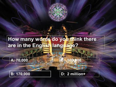 How many words do you think there are in the English language? A: 70,000 B: 170,000 C: 500,000 D: 2 million+