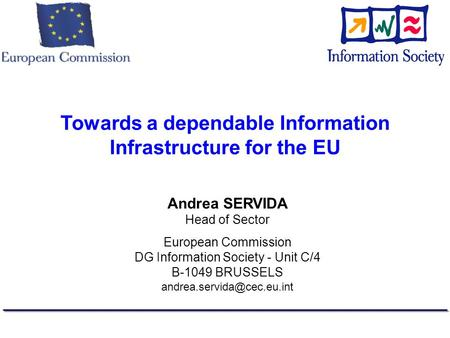 Towards a dependable Information Infrastructure for the EU Andrea SERVIDA Head of Sector European Commission DG Information Society - Unit C/4 B-1049 BRUSSELS.