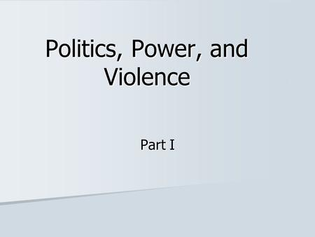 Politics, Power, and Violence Part I. Politics, Power and Violence: Every society must have means by which conflicts can be resolved and breakdown of.