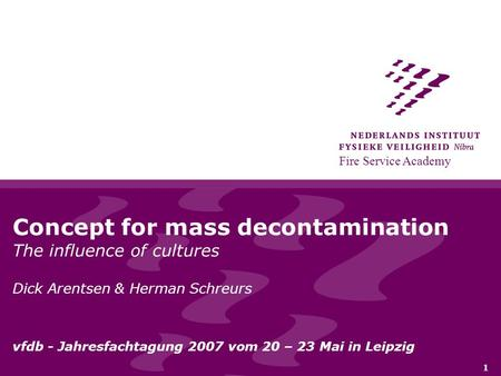 Fire Service Academy 1 Concept for mass decontamination The influence of cultures Dick Arentsen & Herman Schreurs vfdb - Jahresfachtagung 2007 vom 20 –