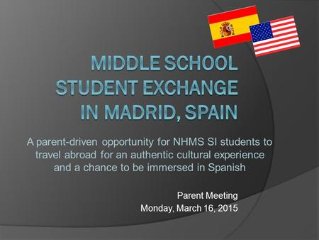 Parent Meeting Monday, March 16, 2015 A parent-driven opportunity for NHMS SI students to travel abroad for an authentic cultural experience and a chance.