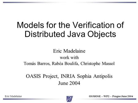 Eric MadelaineOSMOSE -- WP2 -- Prague June 2004 Models for the Verification of Distributed Java Objects Eric Madelaine work with Tomás Barros, Rabéa Boulifa,