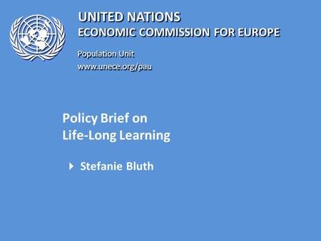 UNITED NATIONS Population Unit www.unece.org/pau www.unece.org/pau ECONOMIC COMMISSION FOR EUROPE Policy Brief on Life-Long Learning  Stefanie Bluth.