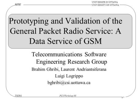 TSERGPCS Workshop-98 UNIVERSITE D'OTTAWA UNIVERSITY OF OTTAWA SITE p 1 Prototyping and Validation of the General Packet Radio Service: A Data Service of.