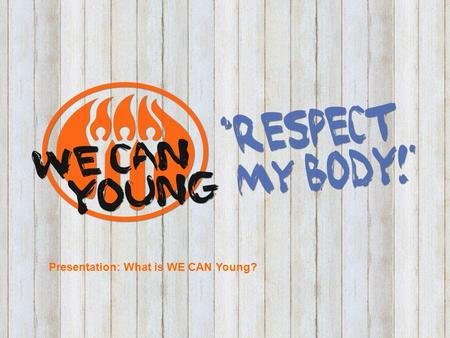 Presentation: what is WE CAN Young? Presentation: What is WE CAN Young?