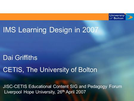 CETIS EC SIG & Pedagogy Forum, Liverpool Hope University, 26/04/ 2007 1/25 IMS Learning Design in 2007 Dai Griffiths CETIS, The University of Bolton JISC-CETIS.