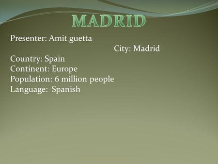 Presenter: Amit guetta City: Madrid Country: Spain Continent: Europe Population: 6 million people Language: Spanish.