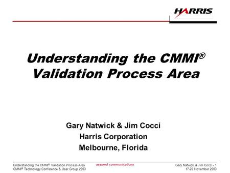 Gary Natwick & Jim Cocci - 1 17-20 November 2003 Understanding the CMMI ® Validation Process Area CMMI ® Technology Conference & User Group 2003 assured.