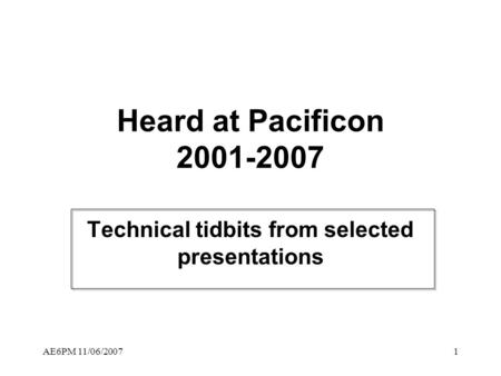 AE6PM 11/06/20071 Heard at Pacificon 2001-2007 Technical tidbits from selected presentations.