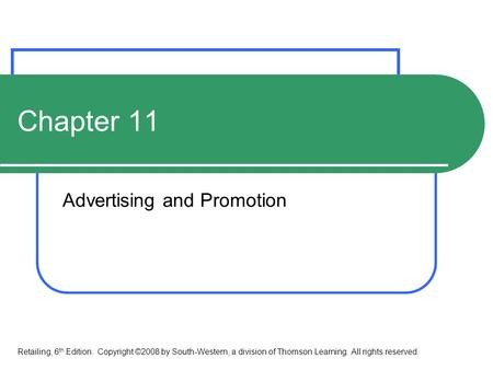 Chapter 11 <strong>Advertising</strong> and Promotion Retailing, 6 th Edition. Copyright ©2008 by South-Western, a division of Thomson Learning. All rights reserved.