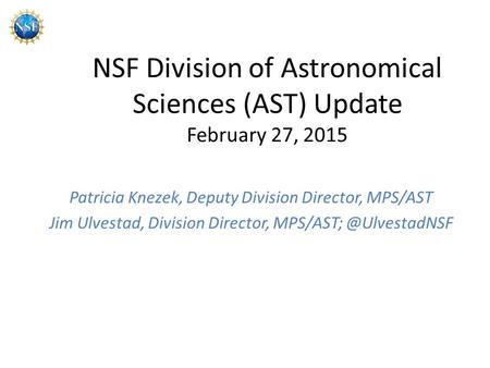 NSF Division of Astronomical Sciences (AST) Update February 27, 2015 Patricia Knezek, Deputy Division Director, MPS/AST Jim Ulvestad, Division Director,
