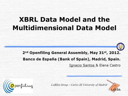 LABDA Group – Carlos III University of Madrid XBRL Data Model and the Multidimensional Data Model 2 nd Openfiling General Assembly, May 31 st, 2012. Banco.