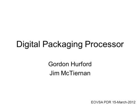 Digital Packaging Processor Gordon Hurford Jim McTiernan EOVSA PDR 15-March-2012.