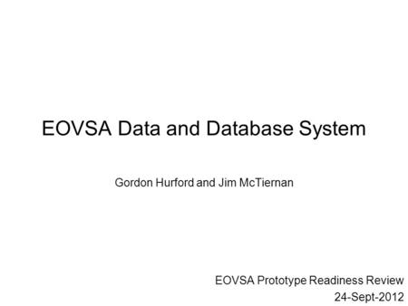 EOVSA Data and Database System Gordon Hurford and Jim McTiernan EOVSA Prototype Readiness Review 24-Sept-2012.
