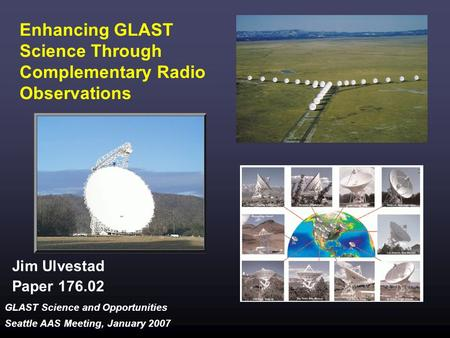 GLAST Science and Opportunities Seattle AAS Meeting, January 2007 Enhancing GLAST Science Through Complementary Radio Observations Jim Ulvestad Paper 176.02.