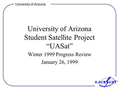 "University of Arizona University of Arizona Student Satellite Project ""UASat"" Winter 1999 Progress Review January 26, 1999."