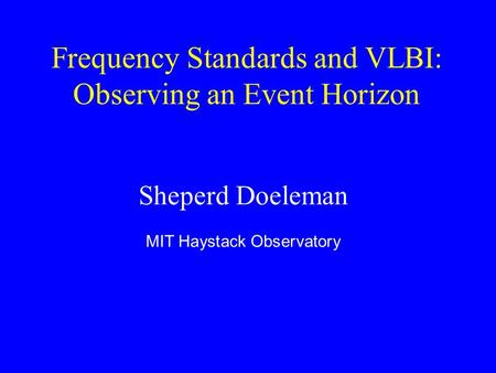 Frequency Standards and VLBI: Observing an Event Horizon Sheperd Doeleman MIT Haystack Observatory.
