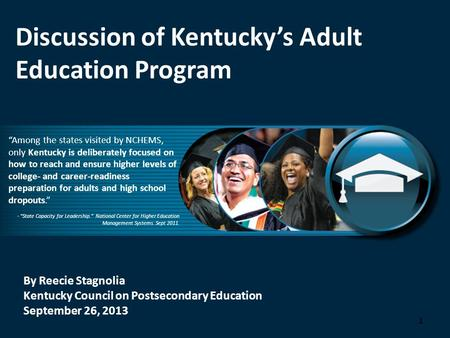 "By Reecie Stagnolia Kentucky Council on Postsecondary Education September 26, 2013 Discussion of Kentucky's Adult Education Program ""Among the states visited."