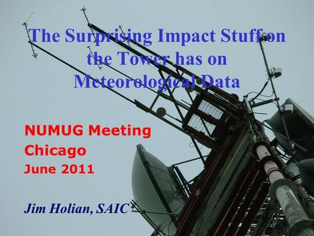 The Surprising Impact Stuff on the Tower has on Meteorological Data NUMUG Meeting Chicago June 2011 Jim Holian, SAIC.