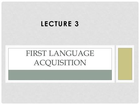 LECTURE 3 FIRST LANGUAGE ACQUISITION. OBJECTIVES Know the language system a child of the age 5 acquire. List the issues that are related to 1L acquisition.
