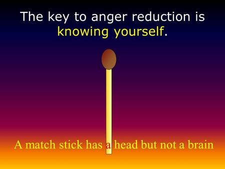 A match stick has a head but not a brain The key to anger reduction is knowing yourself.