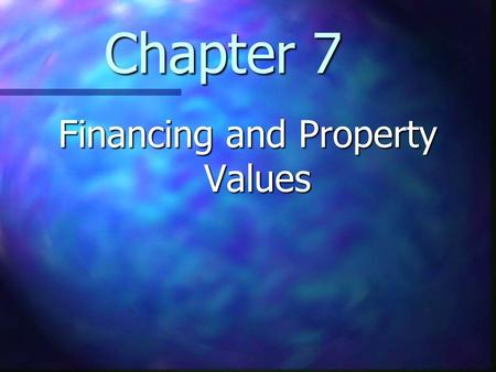Chapter 7 Financing and Property Values. Chapter 7 Learning Objectives Understand how the terms of financing affect the transaction price of real estate.