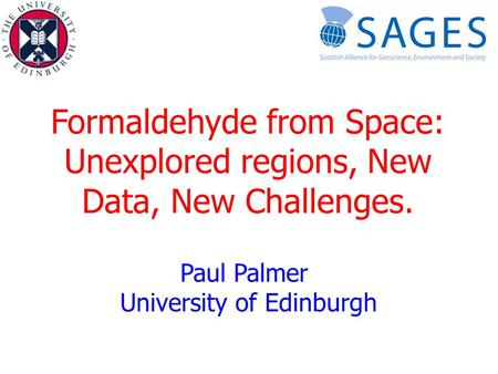 Formaldehyde from Space: Unexplored regions, New Data, New Challenges. Paul Palmer University of Edinburgh.