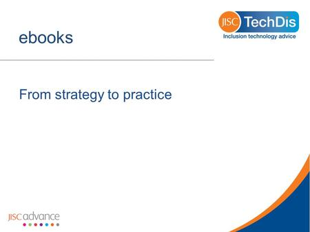 Ebooks From strategy to practice. The long view o Publisher accessibility awareness influences reading lists (eg Oxford) or library procurement (Dundee).