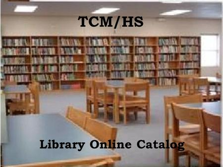 TCM/HS Library Online Catalog. To access the Library Online Catalog, visit  and Click on Media Centers