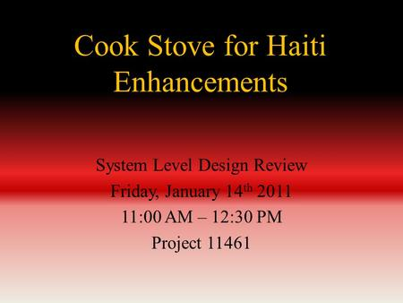 Cook Stove for Haiti Enhancements System Level Design Review Friday, January 14 th 2011 11:00 AM – 12:30 PM Project 11461.