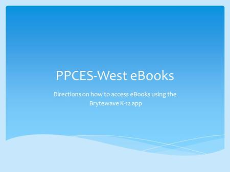 PPCES-West eBooks Directions on how to access eBooks using the Brytewave K-12 app.