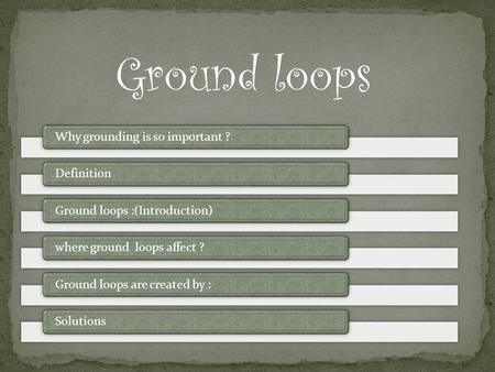 Ground loops Why grounding is so important ?DefinitionGround loops :(Introduction)where ground loops affect ?Ground loops are created by :Solutions.