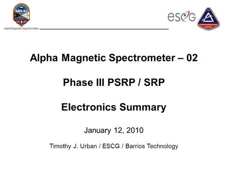 Alpha Magnetic Spectrometer Alpha Magnetic Spectrometer – 02 Phase III PSRP / SRP Electronics Summary January 12, 2010 Timothy J. Urban / ESCG / Barrios.