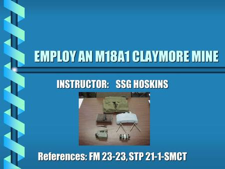 EMPLOY AN M18A1 CLAYMORE MINE INSTRUCTOR: SSG HOSKINS References: FM 23-23, STP 21-1-SMCT.