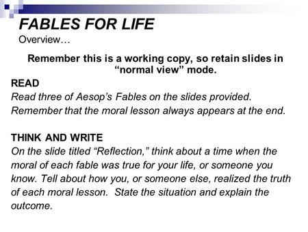 "FABLES FOR LIFE Overview… Remember this is a working copy, so retain slides in ""normal view"" mode. READ Read three of Aesop's Fables on the slides provided."