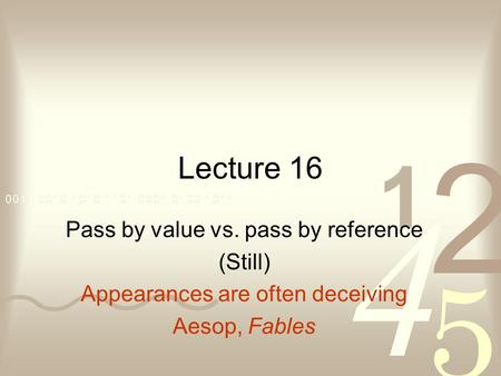 Lecture 16 Pass by value vs. pass by reference (Still) Appearances are often deceiving Aesop, Fables.