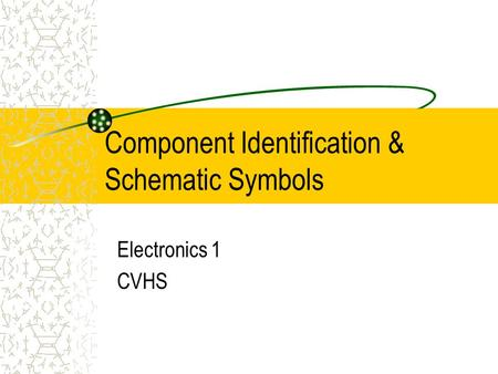 Component Identification & Schematic Symbols Electronics 1 CVHS.