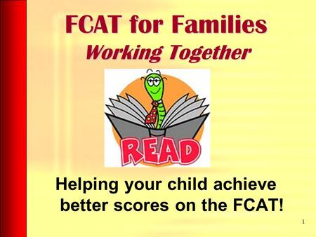 FCAT for Families Working Together Helping your child achieve better scores on the FCAT! 1.