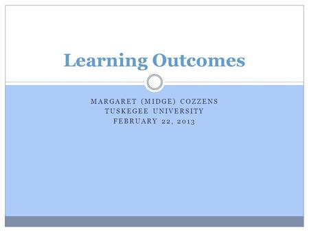 MARGARET (MIDGE) COZZENS TUSKEGEE UNIVERSITY FEBRUARY 22, 2013 Learning Outcomes.