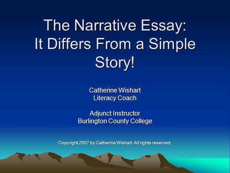 The Narrative Essay: It Differs From a Simple Story! Catherine Wishart Literacy Coach Adjunct Instructor Burlington County College Copyright 2007 by Catherine.