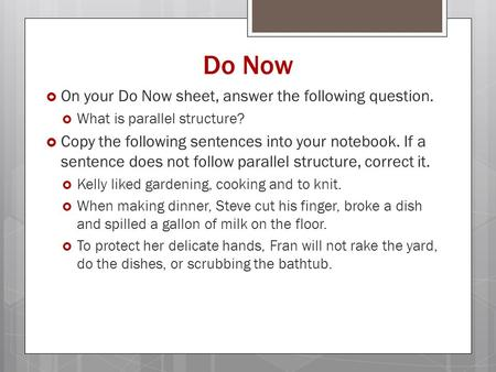 Do Now  On your Do Now sheet, answer the following question.  What is parallel structure?  Copy the following sentences into your notebook. If a sentence.