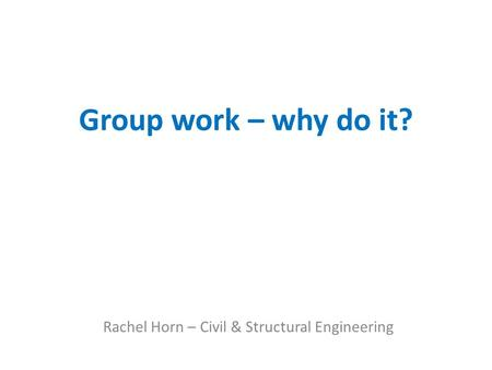 Group work – why do it? Rachel Horn – Civil & Structural Engineering.