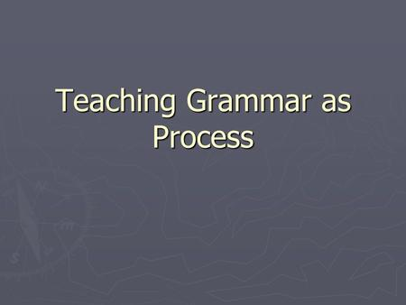 Teaching Grammar as Process. Understanding Teaching Grammar as Process ► Process teaching engages learners directly in the procedures of language use.